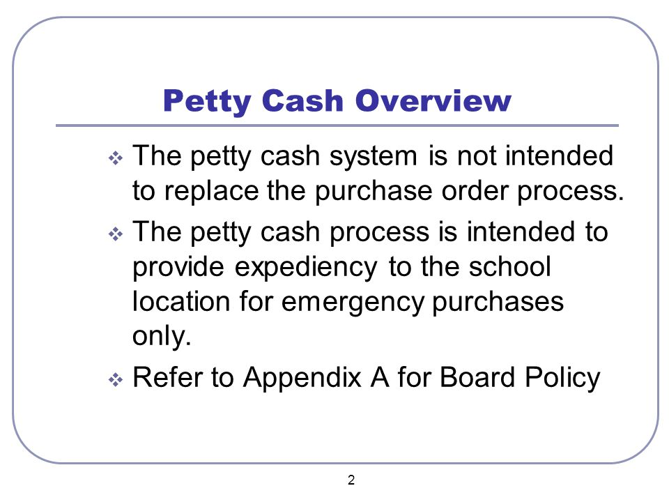 2 Petty Cash Overview  The petty cash system is not intended to replace the purchase order process.