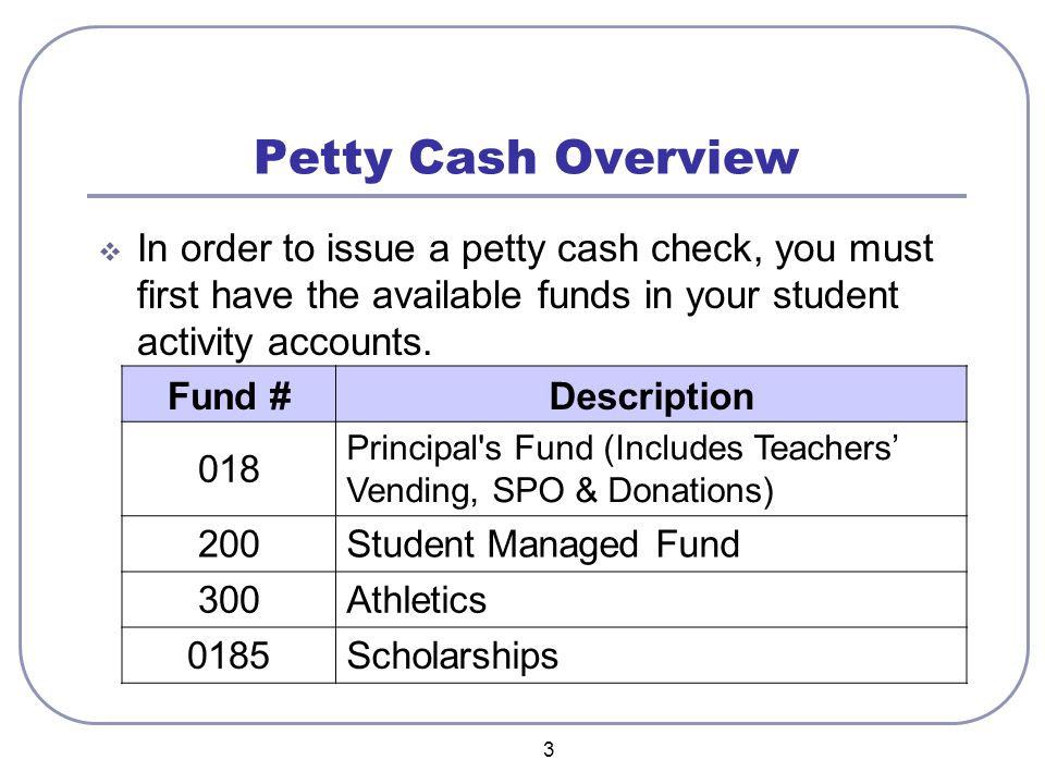 3 Petty Cash Overview  In order to issue a petty cash check, you must first have the available funds in your student activity accounts. Fund #Descrip
