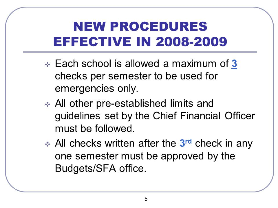 6 NEW PROCEDURES EFFECTIVE IN 2008-2009 (Cont'd)  A Request for Petty Cash Check Approval form must be submitted to the Budgets/SFA office for all checks after the 3 rd check of each semester.