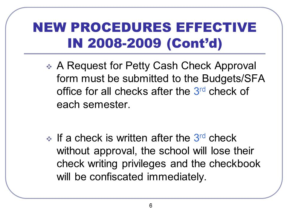 6 NEW PROCEDURES EFFECTIVE IN 2008-2009 (Cont'd)  A Request for Petty Cash Check Approval form must be submitted to the Budgets/SFA office for all ch