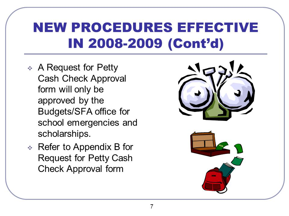7 NEW PROCEDURES EFFECTIVE IN 2008-2009 (Cont'd)  A Request for Petty Cash Check Approval form will only be approved by the Budgets/SFA office for school emergencies and scholarships.