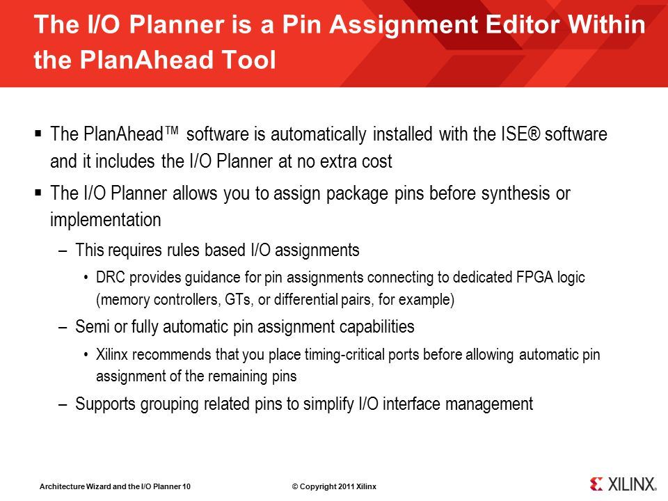 Architecture Wizard and the I/O Planner 10 © Copyright 2011 Xilinx The I/O Planner is a Pin Assignment Editor Within the PlanAhead Tool  The PlanAhead™ software is automatically installed with the ISE® software and it includes the I/O Planner at no extra cost  The I/O Planner allows you to assign package pins before synthesis or implementation –This requires rules based I/O assignments DRC provides guidance for pin assignments connecting to dedicated FPGA logic (memory controllers, GTs, or differential pairs, for example) –Semi or fully automatic pin assignment capabilities Xilinx recommends that you place timing-critical ports before allowing automatic pin assignment of the remaining pins –Supports grouping related pins to simplify I/O interface management