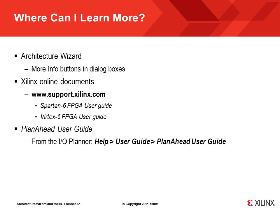 Architecture Wizard and the I/O Planner 22 © Copyright 2011 Xilinx Where Can I Learn More?  Architecture Wizard –More Info buttons in dialog boxes 