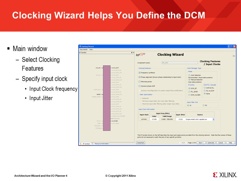 Architecture Wizard and the I/O Planner 4 © Copyright 2011 Xilinx Clocking Wizard Helps You Define the DCM  Main window –Select Clocking Features –Sp