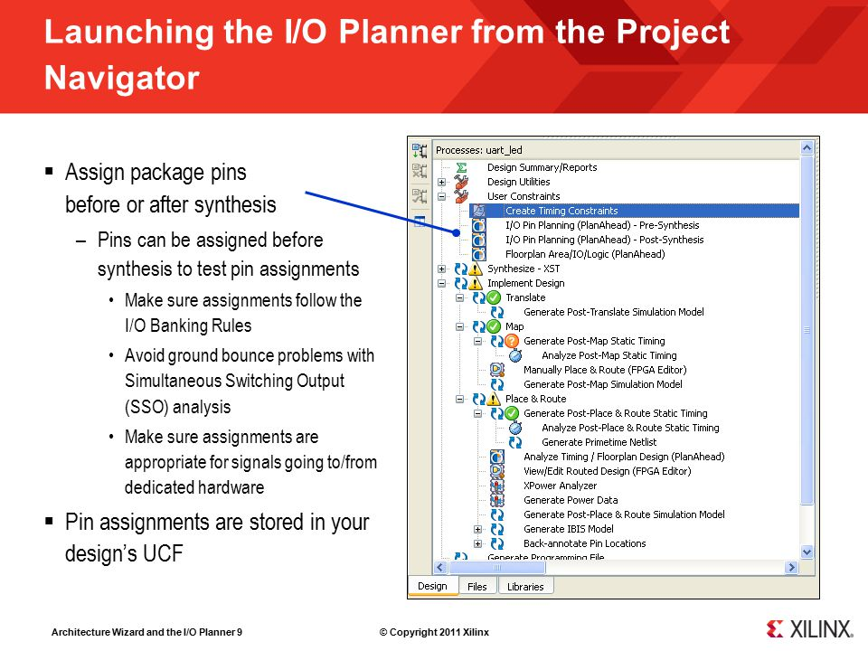 Architecture Wizard and the I/O Planner 9 © Copyright 2011 Xilinx Launching the I/O Planner from the Project Navigator  Assign package pins before or