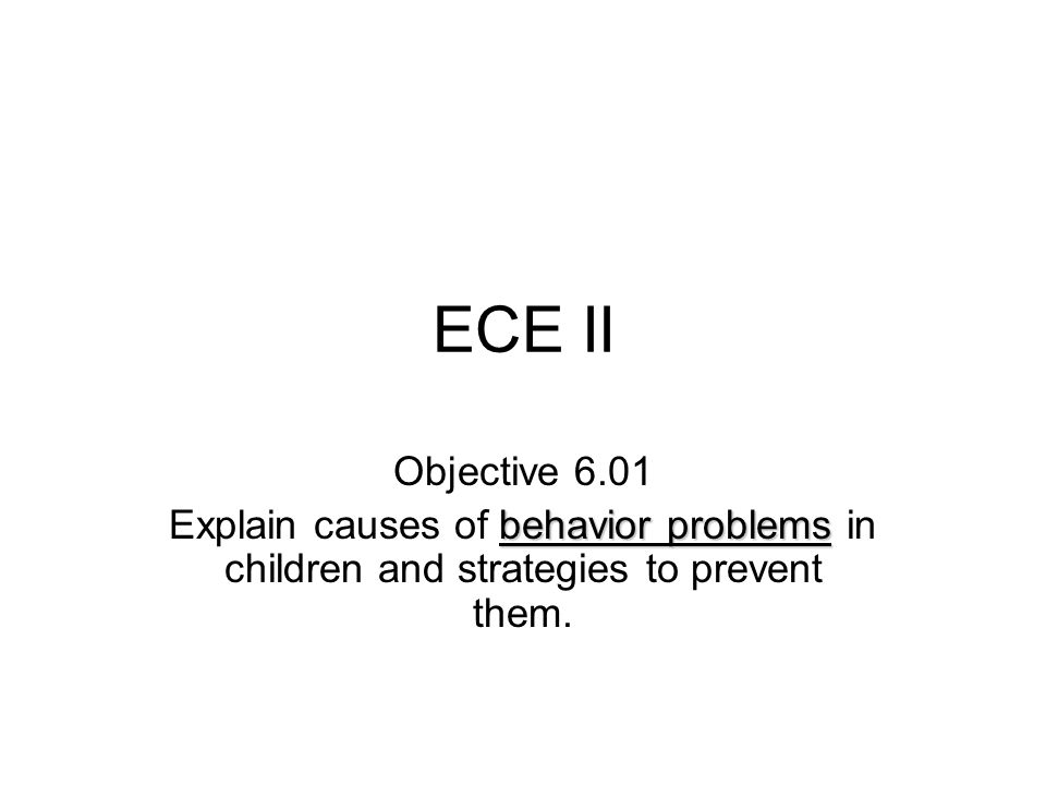 ECE II Objective 6.01 behavior problems Explain causes of behavior problems in children and strategies to prevent them.