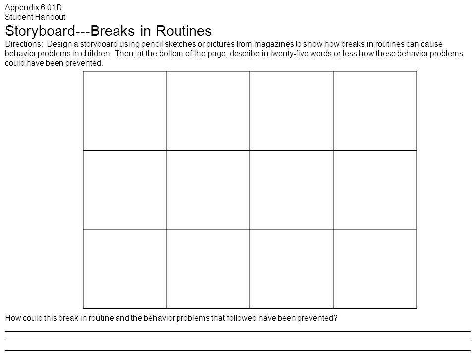 Appendix 6.01D Student Handout Storyboard---Breaks in Routines Directions: Design a storyboard using pencil sketches or pictures from magazines to show how breaks in routines can cause behavior problems in children.
