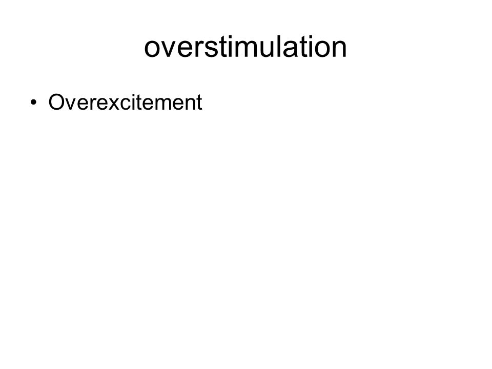 overstimulation Overexcitement