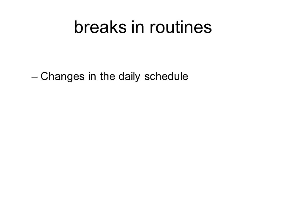 breaks in routines –Changes in the daily schedule