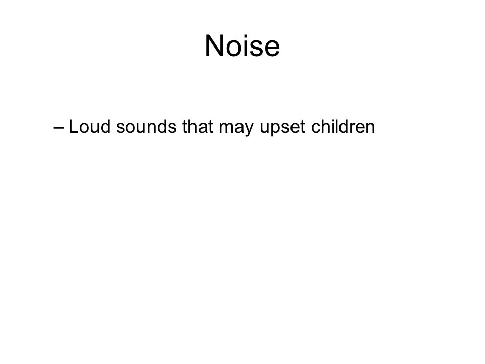 Noise –Loud sounds that may upset children