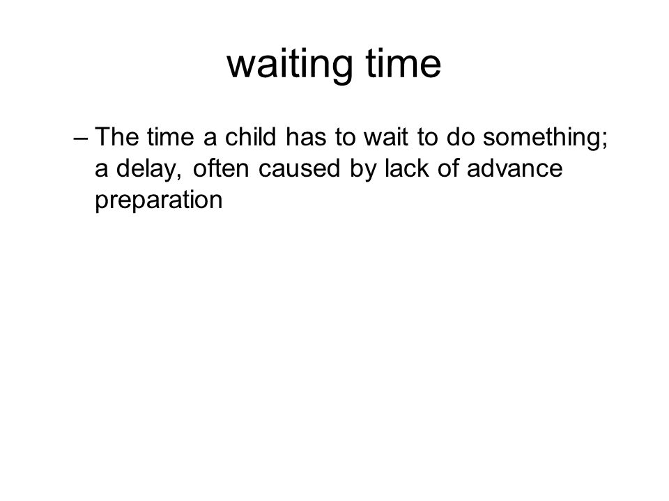 waiting time –The time a child has to wait to do something; a delay, often caused by lack of advance preparation