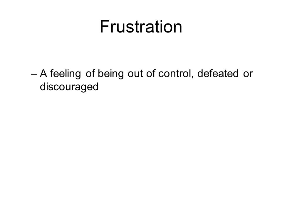 Frustration –A feeling of being out of control, defeated or discouraged