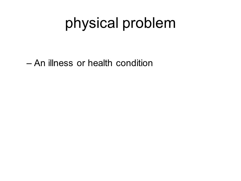 physical problem –An illness or health condition