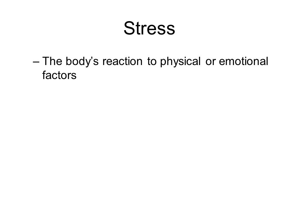 Stress –The body's reaction to physical or emotional factors