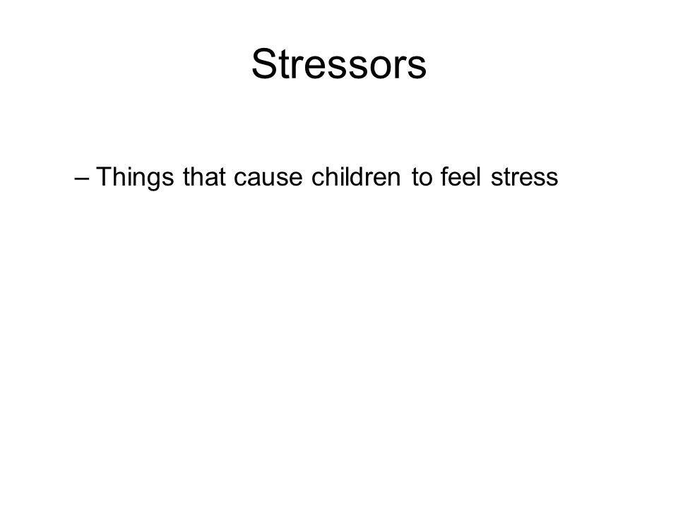 Stressors –Things that cause children to feel stress