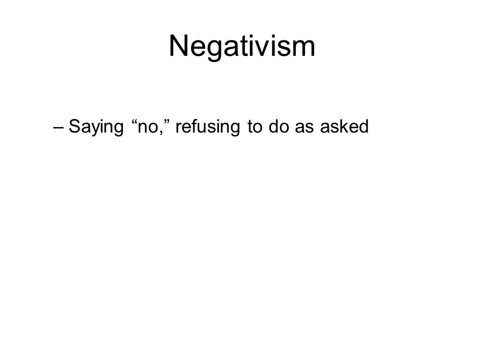 Negativism –Saying no, refusing to do as asked