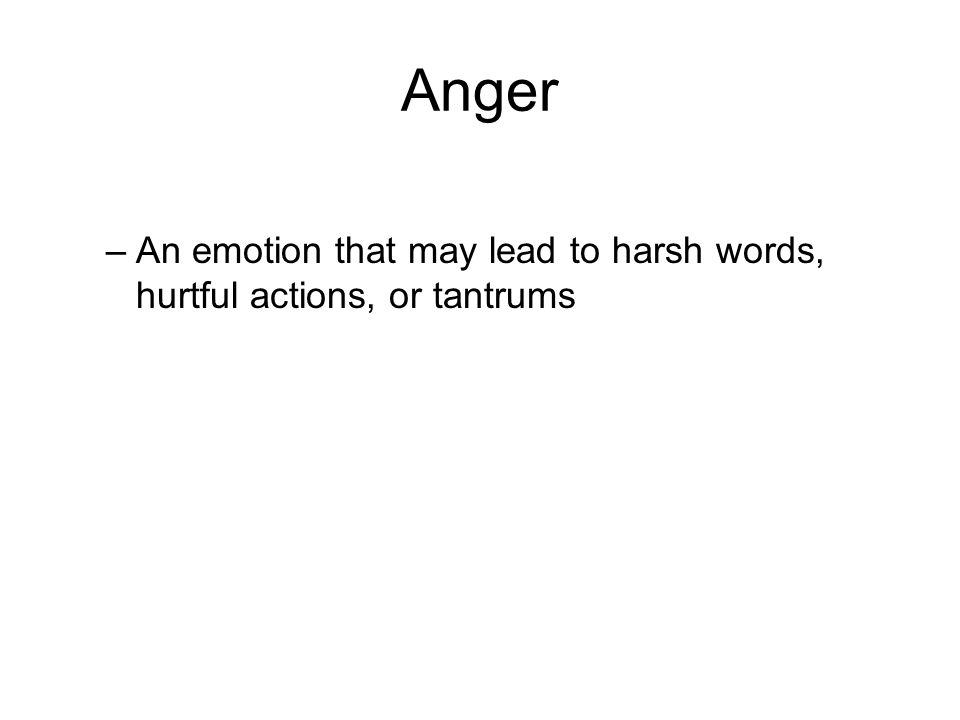 Anger –An emotion that may lead to harsh words, hurtful actions, or tantrums