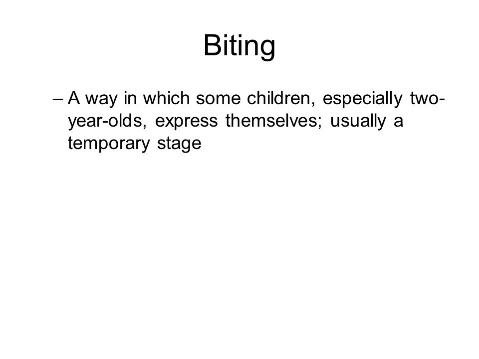 Biting –A way in which some children, especially two- year-olds, express themselves; usually a temporary stage