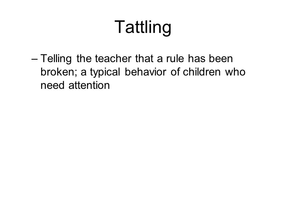 Tattling –Telling the teacher that a rule has been broken; a typical behavior of children who need attention