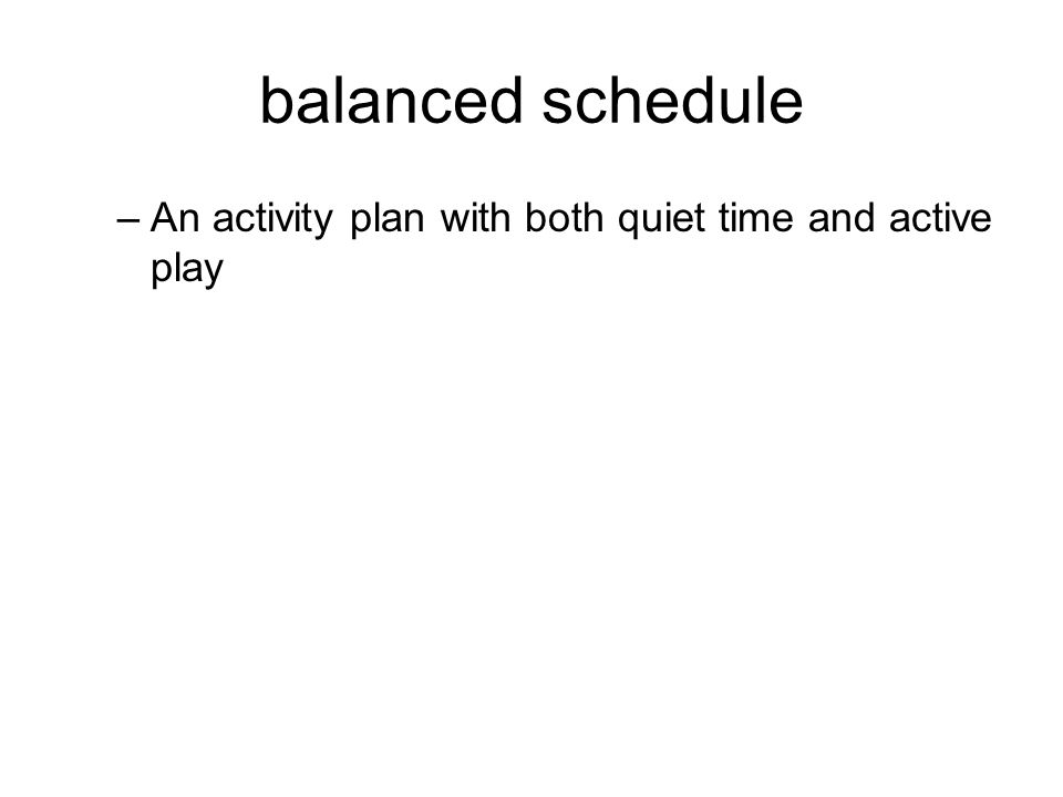 balanced schedule –An activity plan with both quiet time and active play