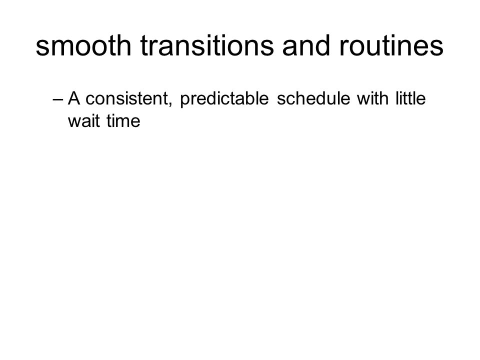 smooth transitions and routines –A consistent, predictable schedule with little wait time