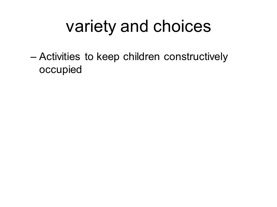 variety and choices –Activities to keep children constructively occupied