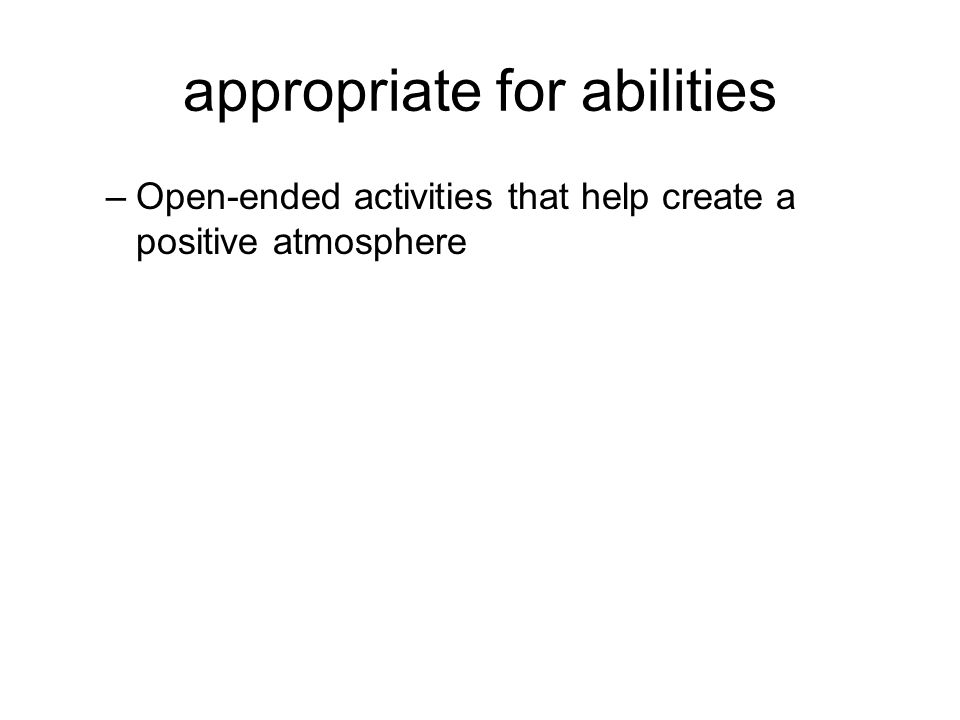 appropriate for abilities –Open-ended activities that help create a positive atmosphere