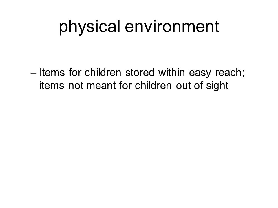 physical environment –Items for children stored within easy reach; items not meant for children out of sight