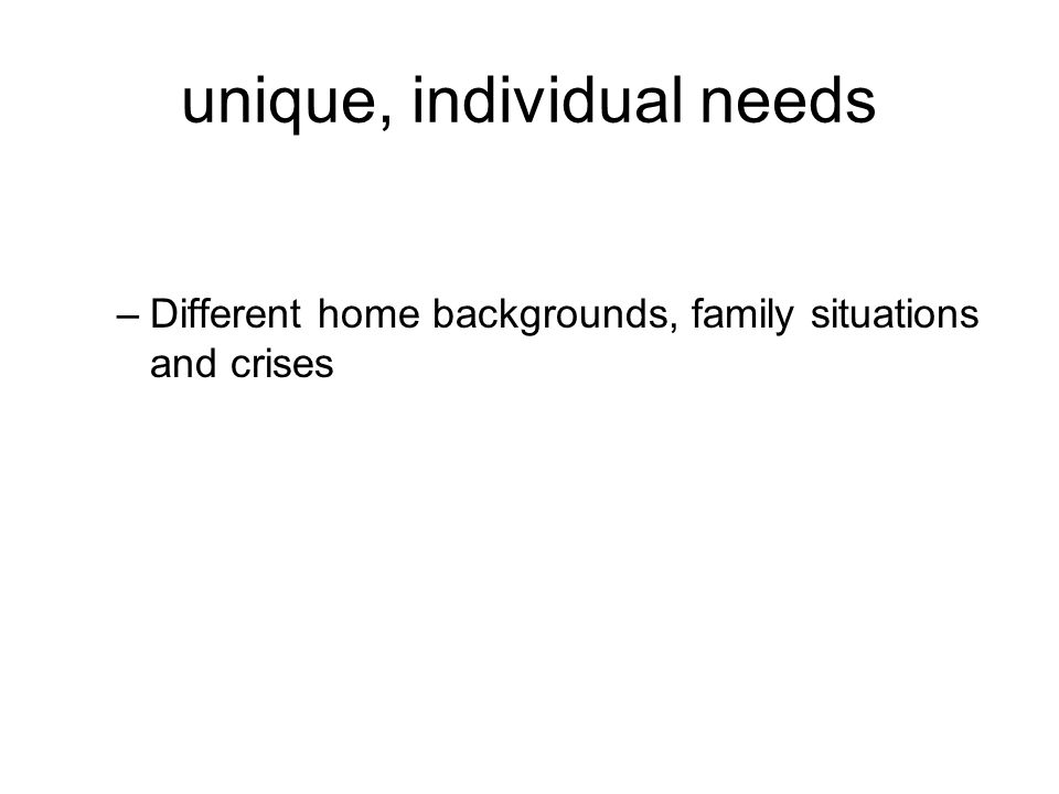 unique, individual needs –Different home backgrounds, family situations and crises