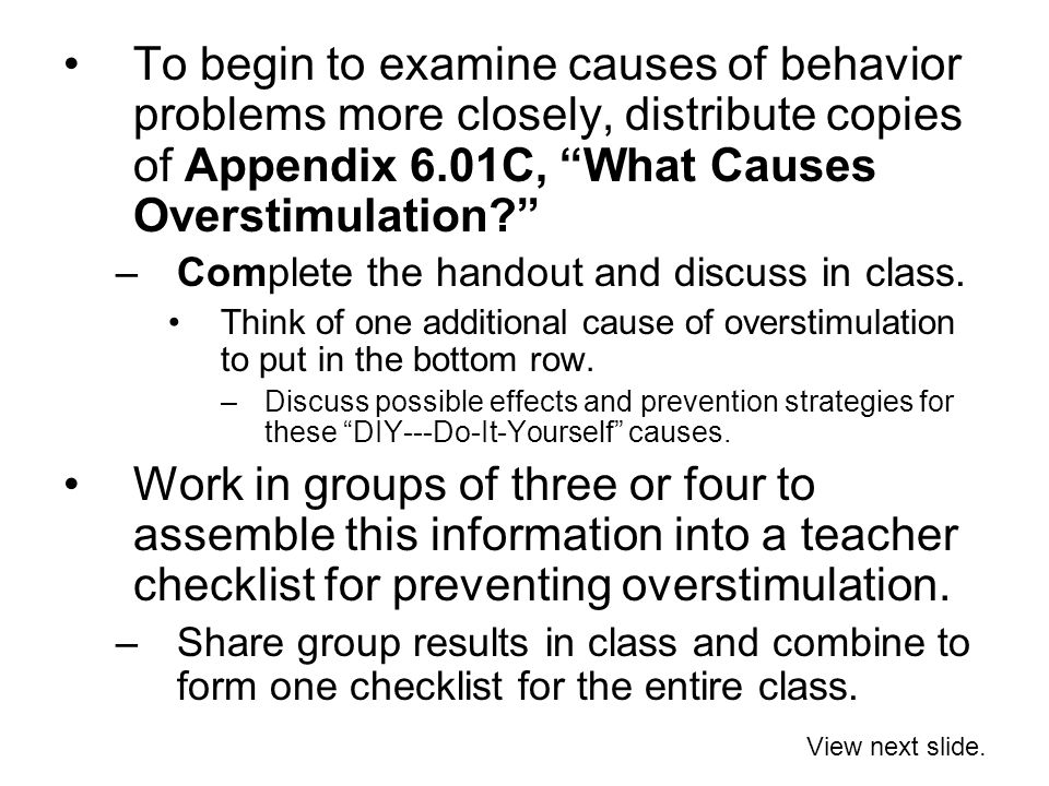 To begin to examine causes of behavior problems more closely, distribute copies of Appendix 6.01C, What Causes Overstimulation –Complete the handout and discuss in class.