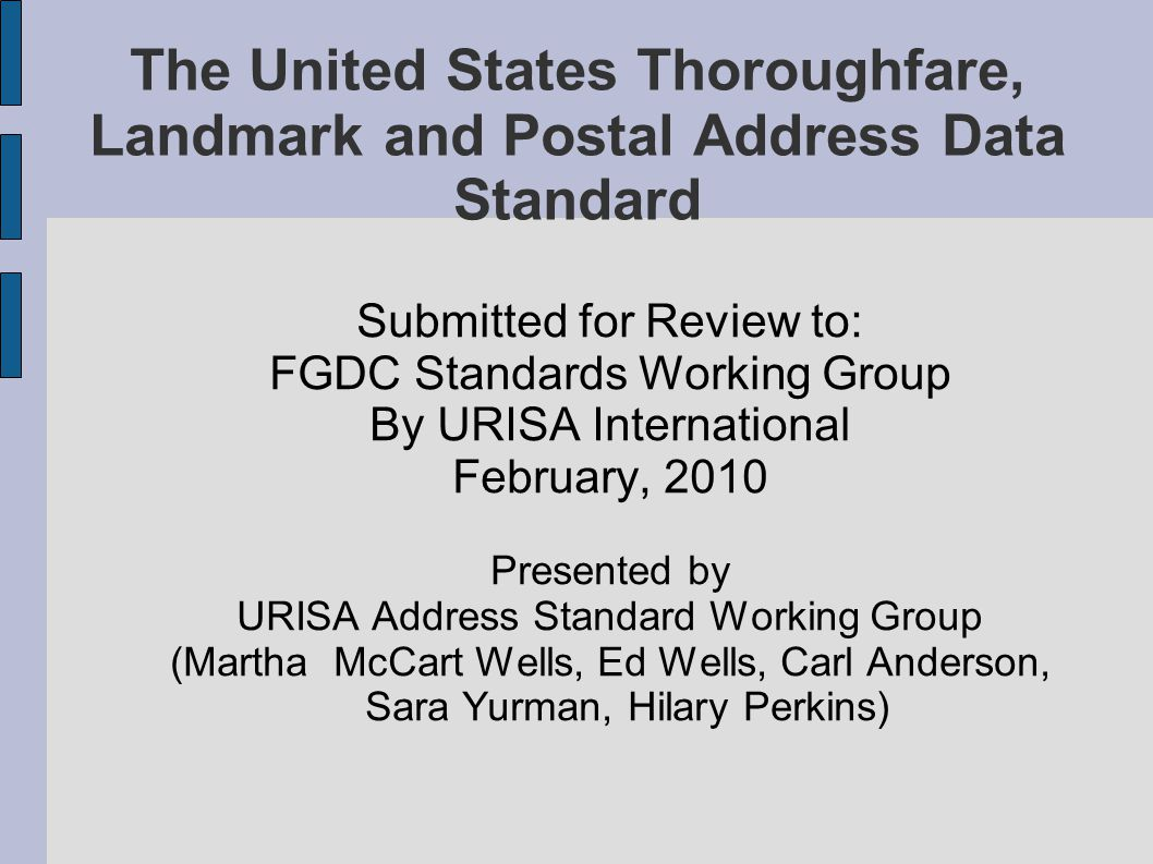 The United States Thoroughfare, Landmark and Postal Address Data Standard Submitted for Review to: FGDC Standards Working Group By URISA International February, 2010 Presented by URISA Address Standard Working Group (Martha McCart Wells, Ed Wells, Carl Anderson, Sara Yurman, Hilary Perkins)