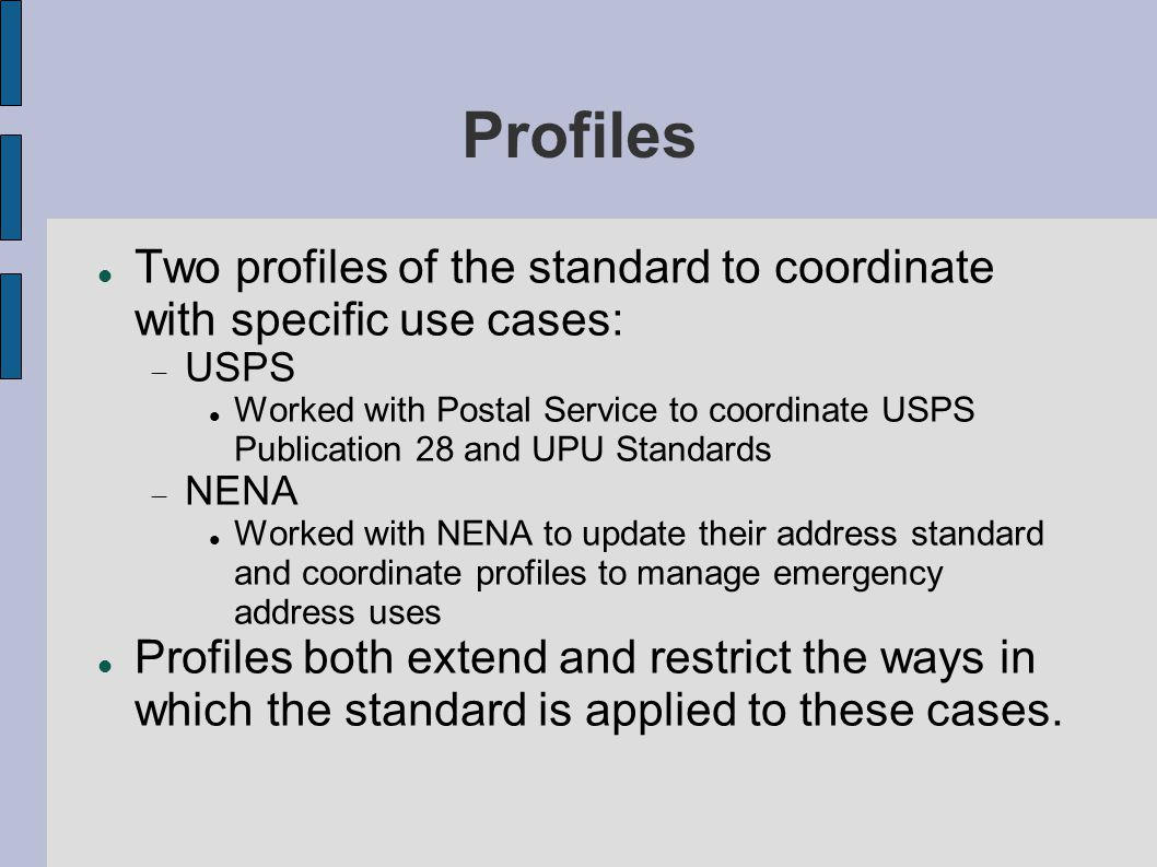 Profiles Two profiles of the standard to coordinate with specific use cases:  USPS Worked with Postal Service to coordinate USPS Publication 28 and UPU Standards  NENA Worked with NENA to update their address standard and coordinate profiles to manage emergency address uses Profiles both extend and restrict the ways in which the standard is applied to these cases.