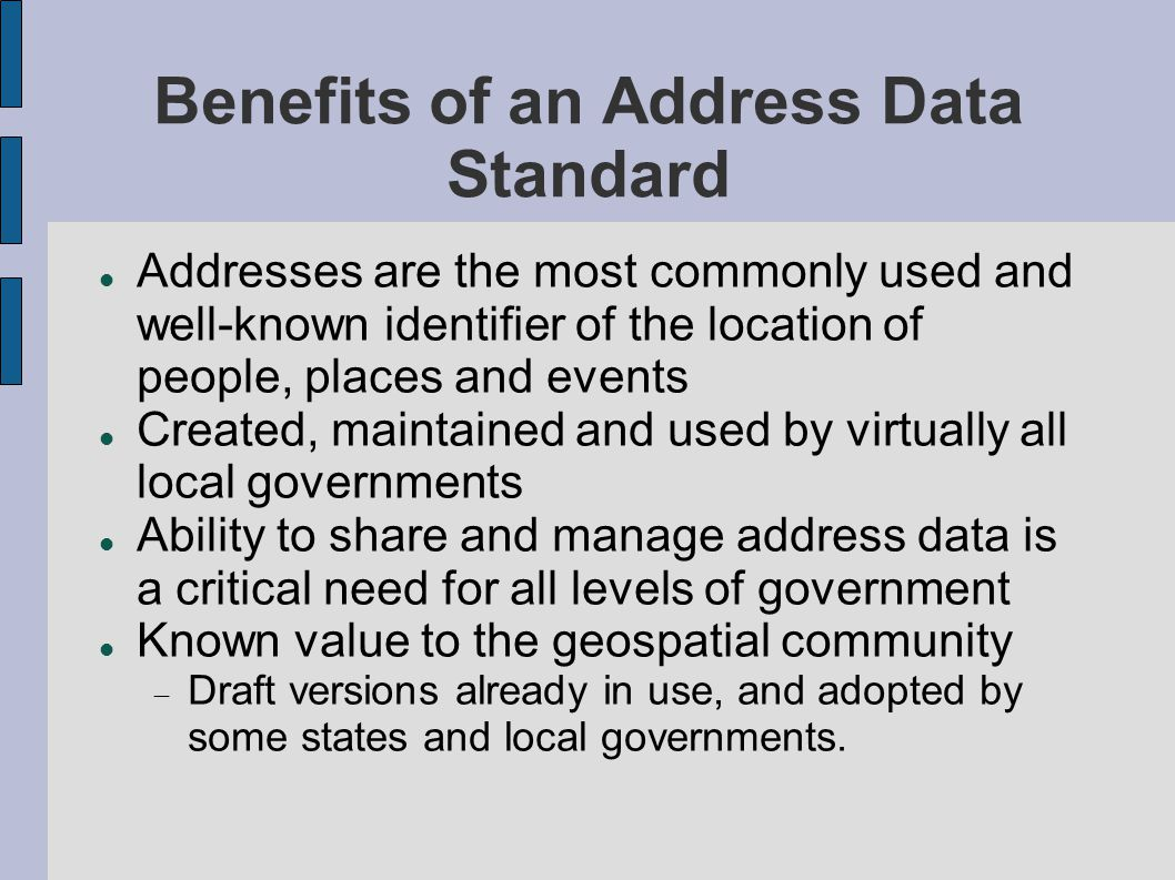 Benefits of an Address Data Standard Addresses are the most commonly used and well-known identifier of the location of people, places and events Created, maintained and used by virtually all local governments Ability to share and manage address data is a critical need for all levels of government Known value to the geospatial community  Draft versions already in use, and adopted by some states and local governments.