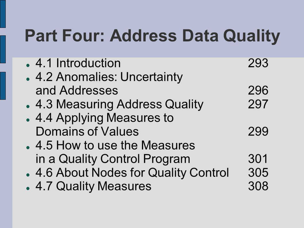 Part Four: Address Data Quality 4.1 Introduction 293 4.2 Anomalies: Uncertainty and Addresses 296 4.3 Measuring Address Quality 297 4.4 Applying Measures to Domains of Values 299 4.5 How to use the Measures in a Quality Control Program 301 4.6 About Nodes for Quality Control 305 4.7 Quality Measures 308