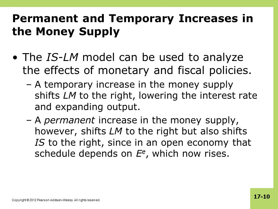 Copyright © 2012 Pearson Addison-Wesley. All rights reserved. 17-10 Permanent and Temporary Increases in the Money Supply The IS-LM model can be used