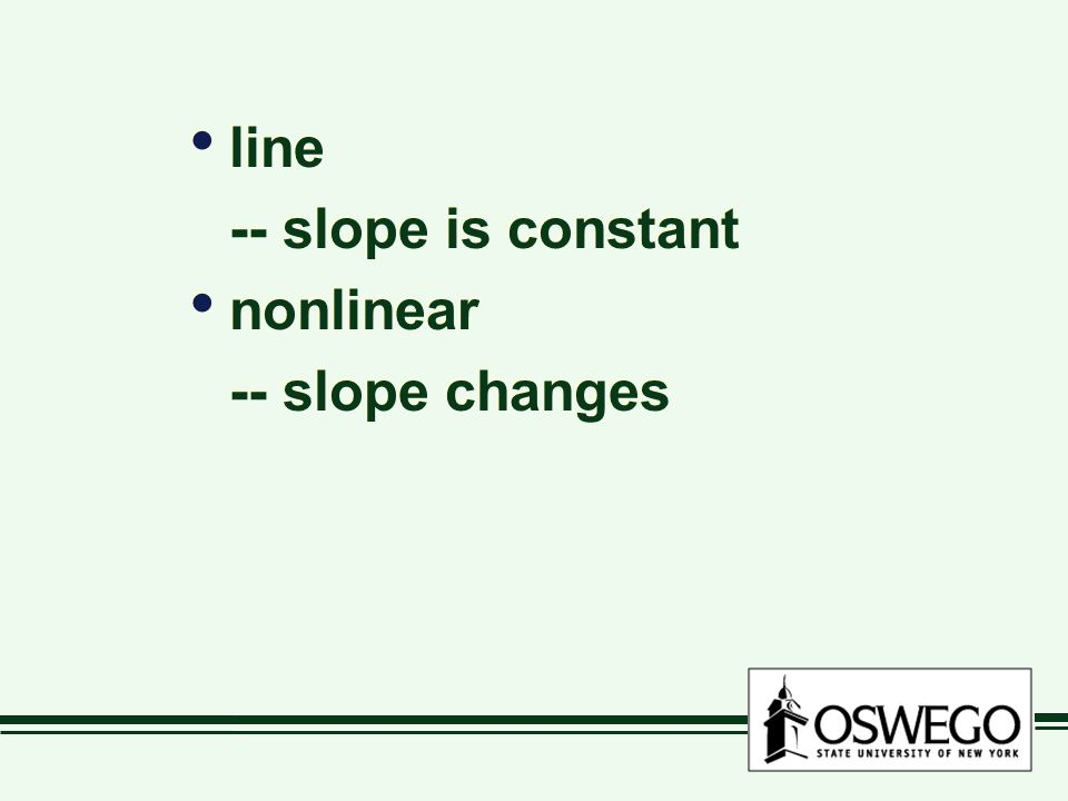 line -- slope is constant nonlinear -- slope changes line -- slope is constant nonlinear -- slope changes