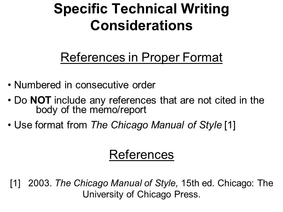 Specific Technical Writing Considerations References in Proper Format Numbered in consecutive order Do NOT include any references that are not cited in the body of the memo/report Use format from The Chicago Manual of Style [1] References [1] 2003.
