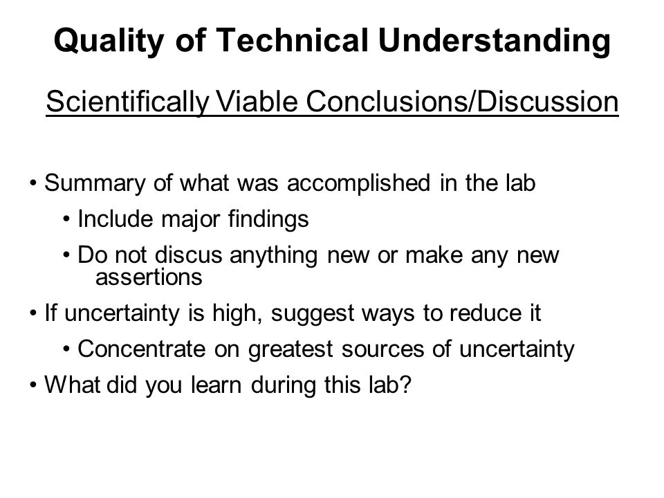 Quality of Technical Understanding Scientifically Viable Conclusions/Discussion Summary of what was accomplished in the lab Include major findings Do not discus anything new or make any new assertions If uncertainty is high, suggest ways to reduce it Concentrate on greatest sources of uncertainty What did you learn during this lab
