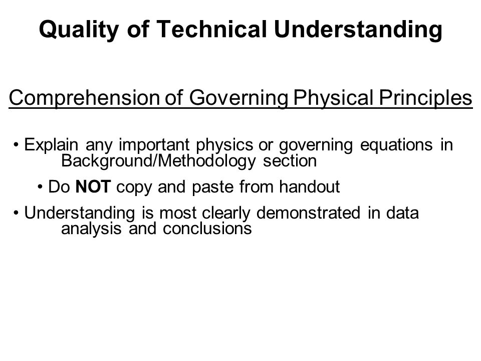 Quality of Technical Understanding Comprehension of Governing Physical Principles Explain any important physics or governing equations in Background/Methodology section Do NOT copy and paste from handout Understanding is most clearly demonstrated in data analysis and conclusions