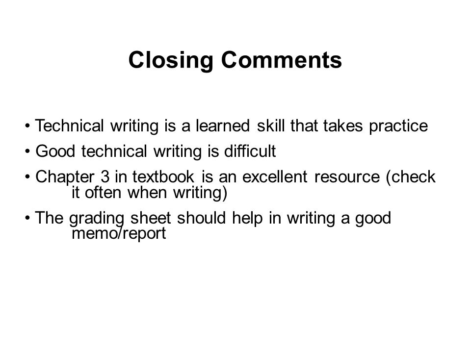 Closing Comments Technical writing is a learned skill that takes practice Good technical writing is difficult Chapter 3 in textbook is an excellent resource (check it often when writing) The grading sheet should help in writing a good memo/report