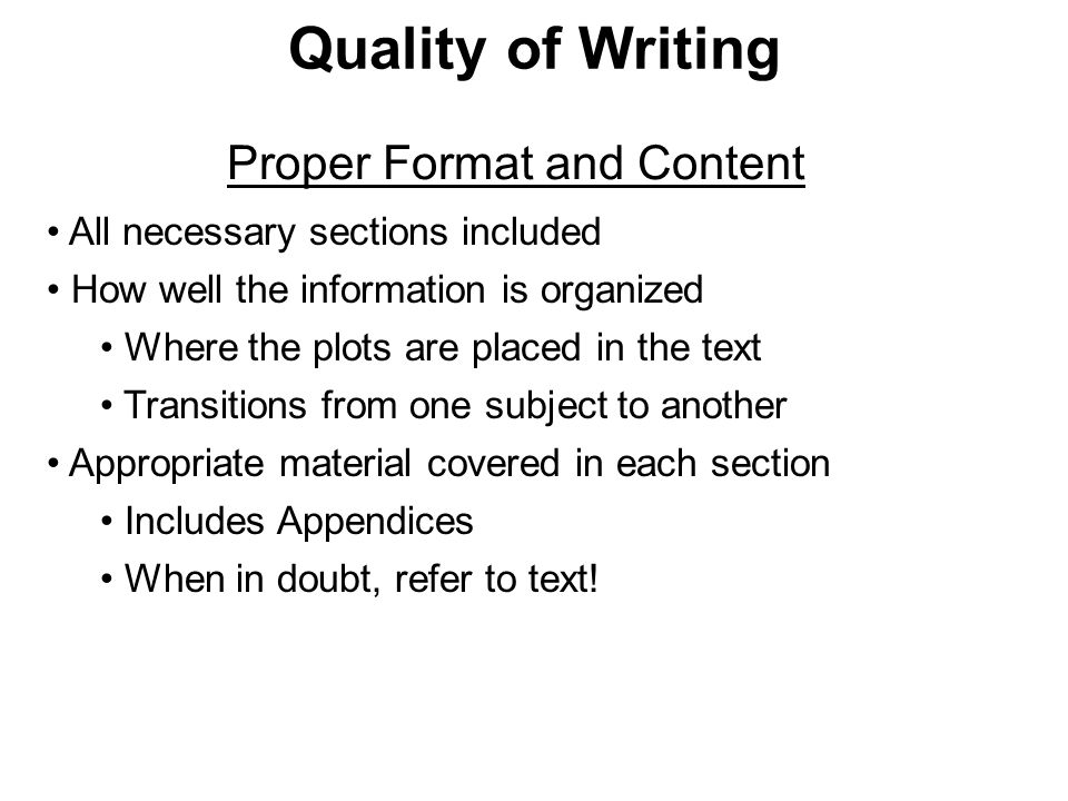 Quality of Writing All necessary sections included How well the information is organized Where the plots are placed in the text Transitions from one subject to another Appropriate material covered in each section Includes Appendices When in doubt, refer to text.