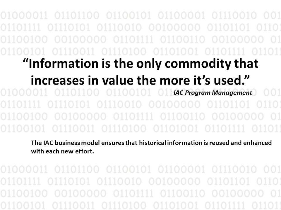 Information is the only commodity that increases in value the more it's used. -IAC Program Management The IAC business model ensures that historical information is reused and enhanced with each new effort.