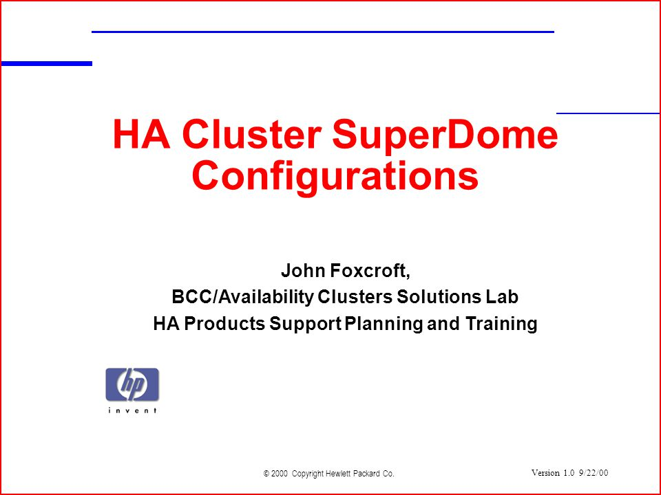 © 2000 Copyright Hewlett Packard Co. HA Cluster SuperDome Configurations John Foxcroft, BCC/Availability Clusters Solutions Lab HA Products Support Pl