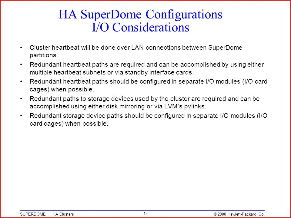© 2000 Hewlett-Packard Co. SUPERDOME HA Clusters 12 HA SuperDome Configurations I/O Considerations Cluster heartbeat will be done over LAN connections