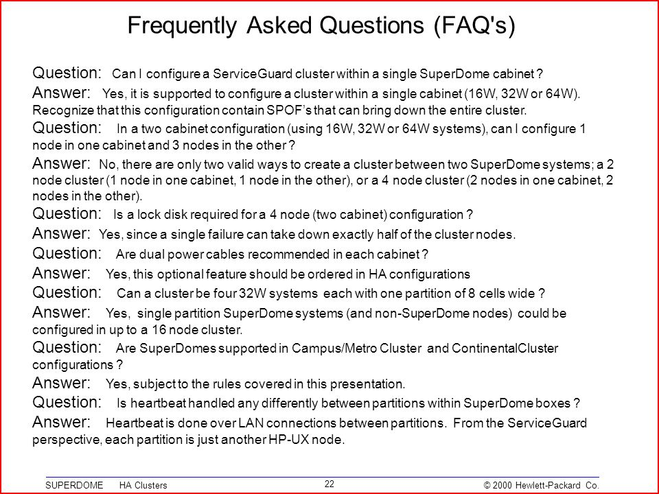 © 2000 Hewlett-Packard Co. SUPERDOME HA Clusters 22 Frequently Asked Questions (FAQ's) Question: Can I configure a ServiceGuard cluster within a singl