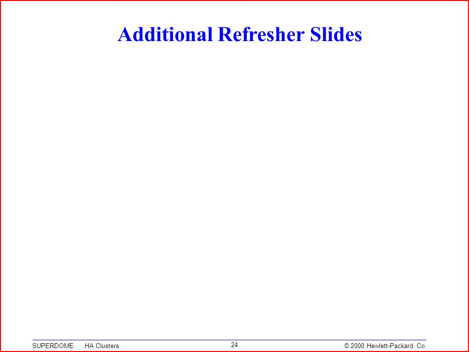 © 2000 Hewlett-Packard Co. SUPERDOME HA Clusters 24 Additional Refresher Slides
