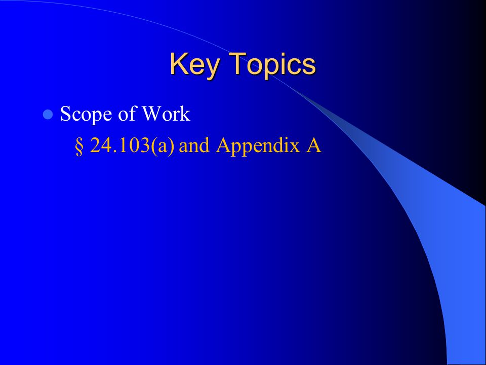 Key Topics Scope of Work § 24.103(a) and Appendix A