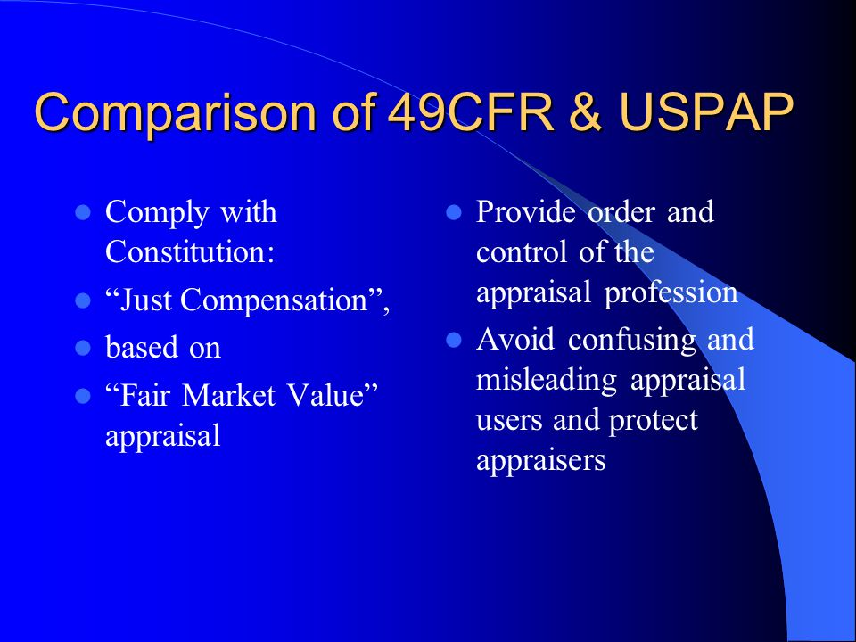 Comparison of 49CFR & USPAP Comply with Constitution: Just Compensation , based on Fair Market Value appraisal Provide order and control of the appraisal profession Avoid confusing and misleading appraisal users and protect appraisers