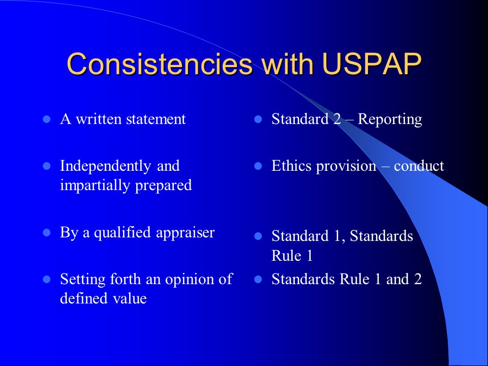 Consistencies with USPAP A written statement Independently and impartially prepared By a qualified appraiser Setting forth an opinion of defined value Standard 2 – Reporting Ethics provision – conduct Standard 1, Standards Rule 1 Standards Rule 1 and 2