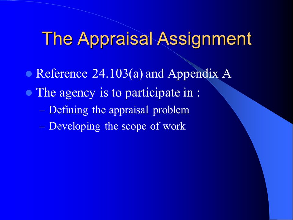 The Appraisal Assignment Reference 24.103(a) and Appendix A The agency is to participate in : – Defining the appraisal problem – Developing the scope of work